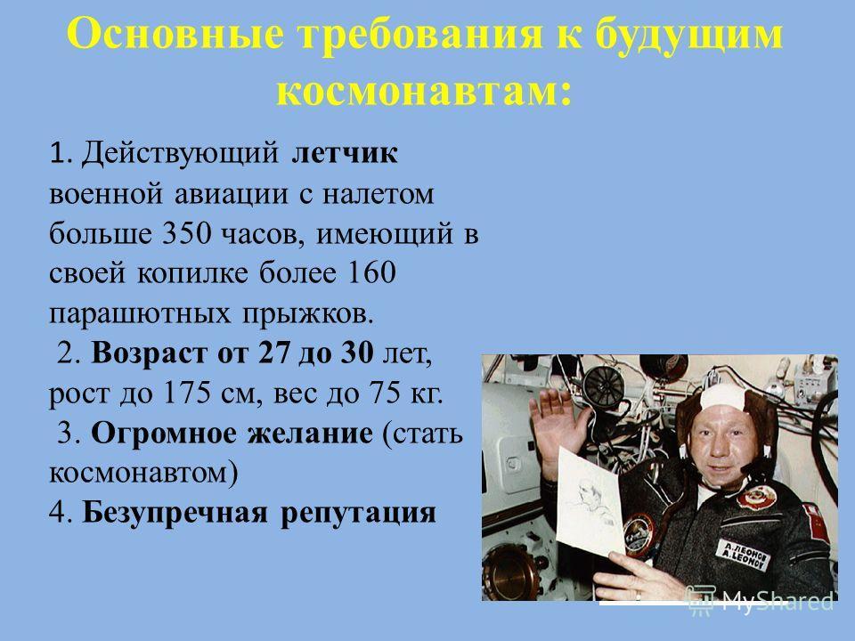 Основные требования к будущим космонавтам: 1. Действующий летчик военной авиации с налетом больше 350 часов, имеющий в своей копилке более 160 парашютных прыжков. 2. Возраст от 27 до 30 лет, рост до 175 см, вес до 75 кг. 3. Огромное желание (стать ко