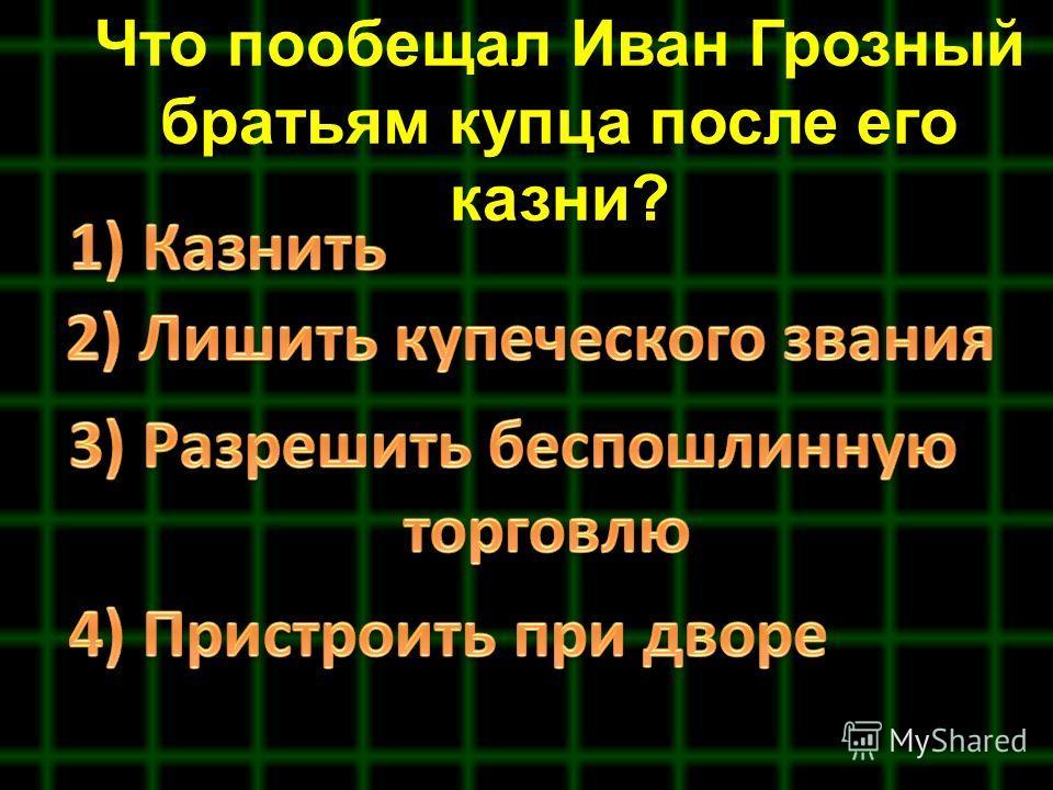 Что пообещал Иван Грозный братьям купца после его казни?