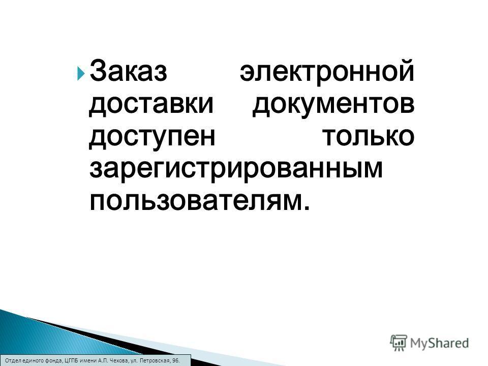 Заказ электронной доставки документов доступен только зарегистрированным пользователям. Отдел единого фонда, ЦГПБ имени А.П. Чехова, ул. Петровская, 96.