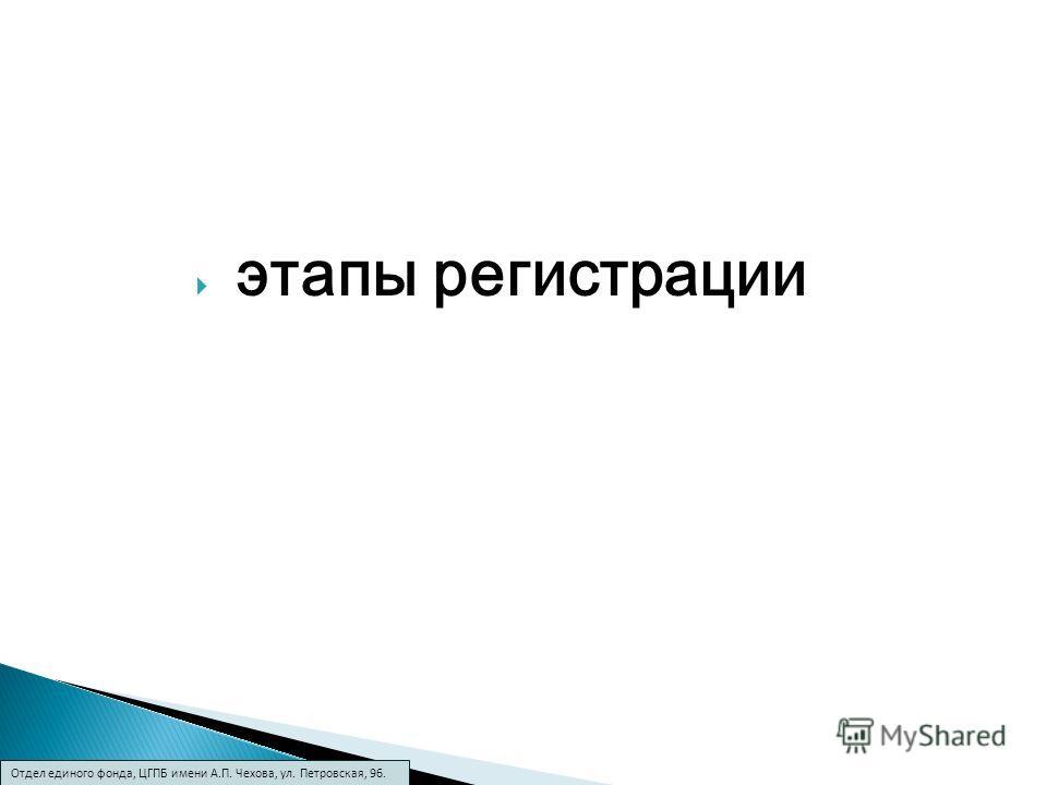 этапы регистрации Отдел единого фонда, ЦГПБ имени А.П. Чехова, ул. Петровская, 96.