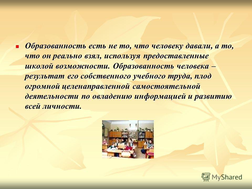Образованность есть не то, что человеку давали, а то, что он реально взял, используя предоставленные школой возможности. Образованность человека – результат его собственного учебного труда, плод огромной целенаправленной самостоятельной деятельности