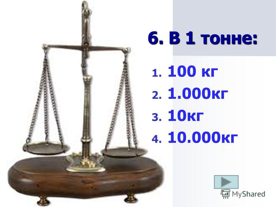 6. В 1 тонне: 1. 100 кг 2. 1.000кг 3. 10кг 4. 10.000кг