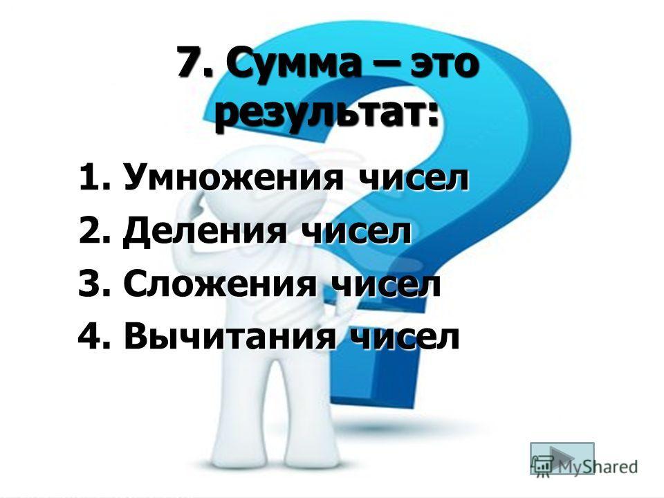 7. Сумма – это результат: 1. Умножения чисел 2. Деления чисел 3. Сложения чисел 4. Вычитания чисел