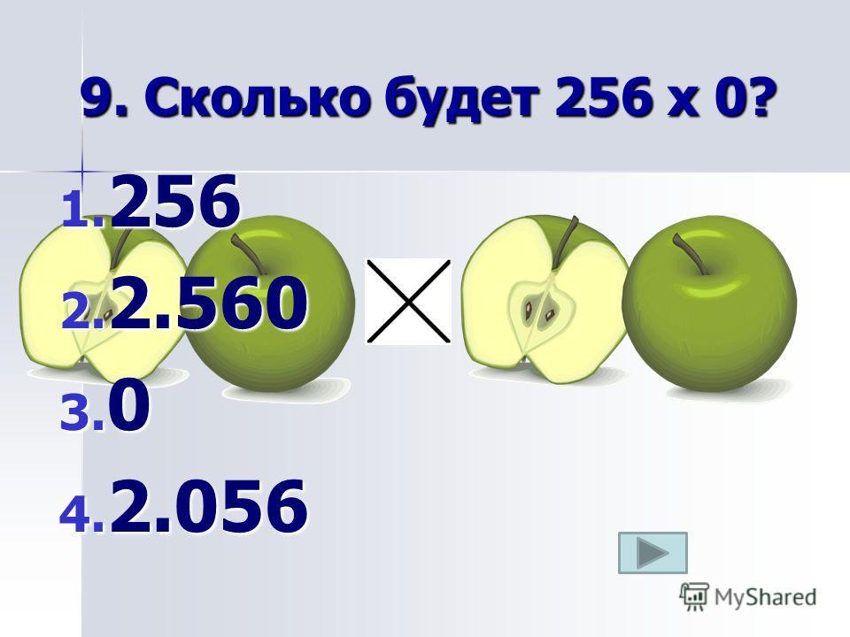 9. Сколько будет 256 х 0? 1. 256 2. 2.560 3. 0 4. 2.056