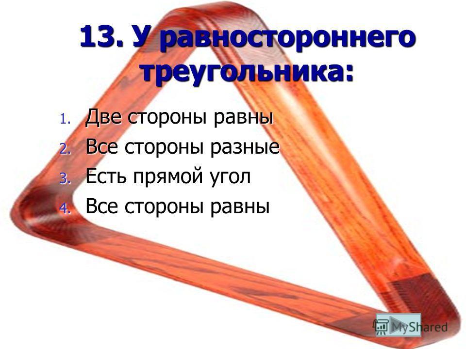 13. У равностороннего треугольника: 1. Две стороны равны 2. Все стороны разные 3. Есть прямой угол 4. Все стороны равны