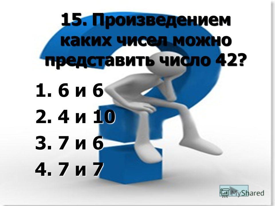 15. Произведением каких чисел можно представить число 42? 1. 6 и 6 2. 4 и 10 3. 7 и 6 4. 7 и 7