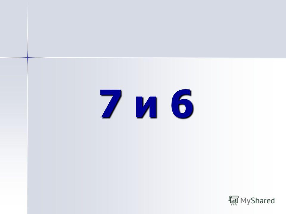 7 и 6