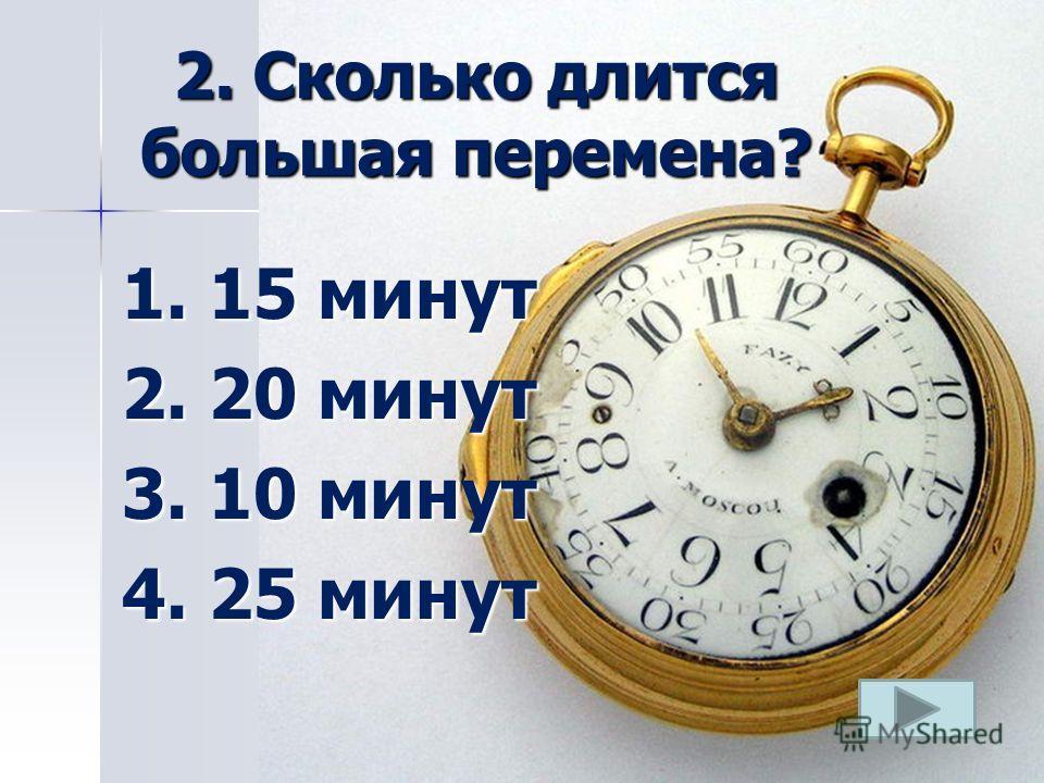 2. Сколько длится большая перемена? 1. 15 минут 2. 20 минут 3. 10 минут 4. 25 минут