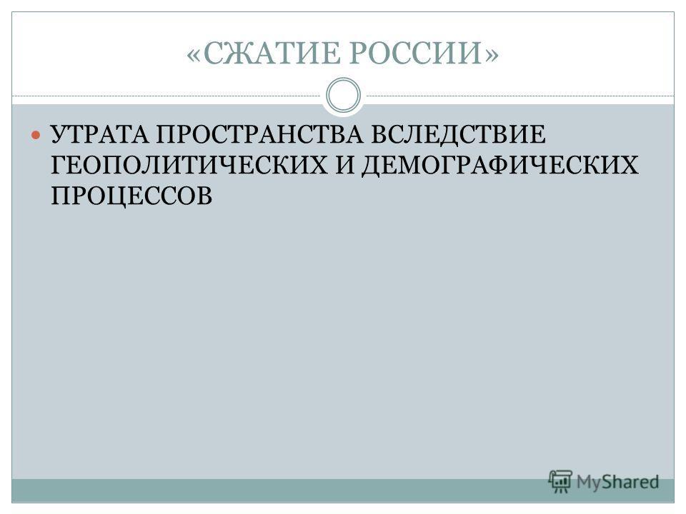 «СЖАТИЕ РОССИИ» УТРАТА ПРОСТРАНСТВА ВСЛЕДСТВИЕ ГЕОПОЛИТИЧЕСКИХ И ДЕМОГРАФИЧЕСКИХ ПРОЦЕССОВ