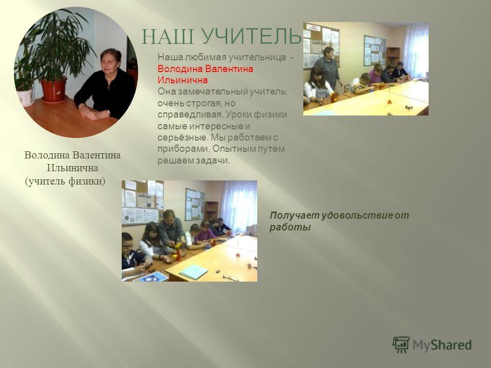 Володина Валентина Ильинична (учитель физики) Получает удовольствие от работы Наша любимая учительница - Володина Валентина Ильинична Она замечательный учитель, очень строгая, но справедливая. Уроки физики самые интересные и серьёзные. Мы работаем с