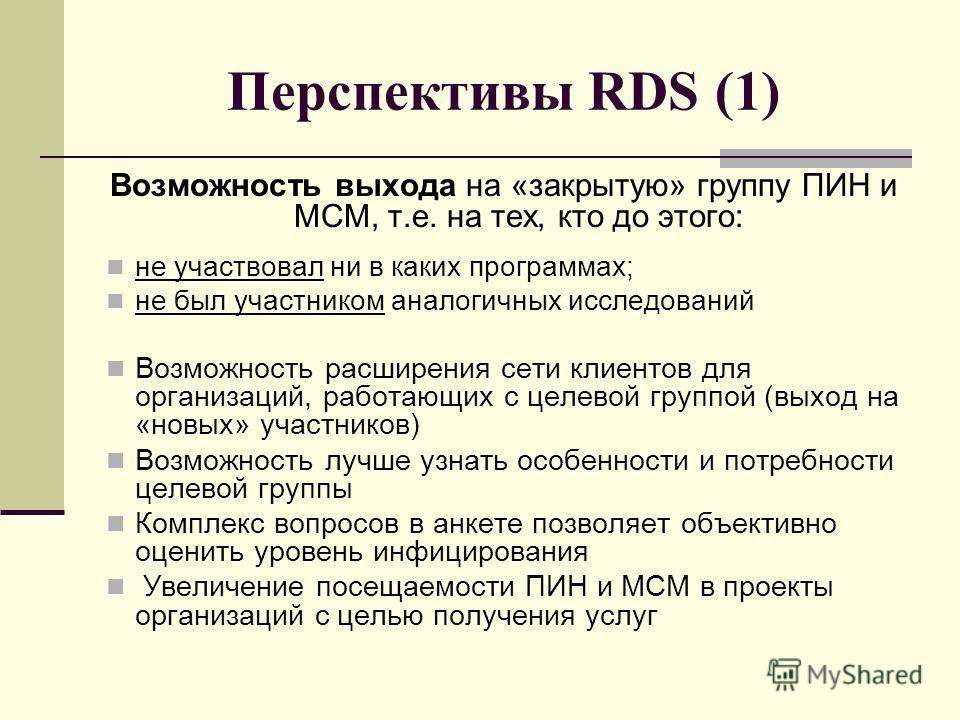 Перспективы RDS (1) Возможность выхода на «закрытую» группу ПИН и МСМ, т.е. на тех, кто до этого: не участвовал ни в каких программах; не был участником аналогичных исследований Возможность расширения сети клиентов для организаций, работающих с целев