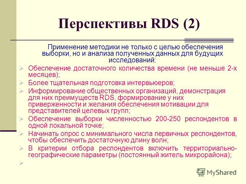 Перспективы RDS (2) Применение методики не только с целью обеспечения выборки, но и анализа полученных данных для будущих исследований: Обеспечение достаточного количества времени (не меньше 2-х месяцев); Более тщательная подготовка интервьюеров; Инф
