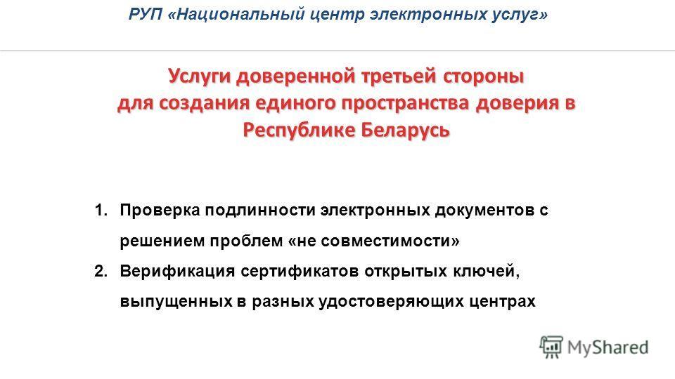 Услуги доверенной третьей стороны для создания единого пространства доверия в Республике Беларусь РУП «Национальный центр электронных услуг» 1.Проверка подлинности электронных документов с решением проблем «не совместимости» 2.Верификация сертификато