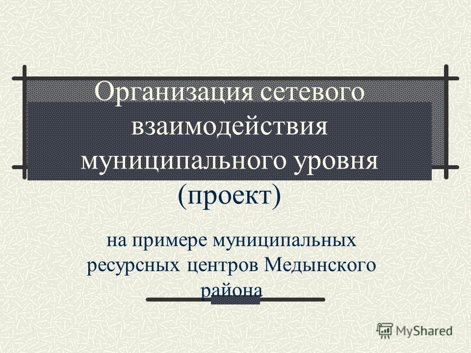 Организация сетевого взаимодействия муниципального уровня (проект) на примере муниципальных ресурсных центров Медынского района