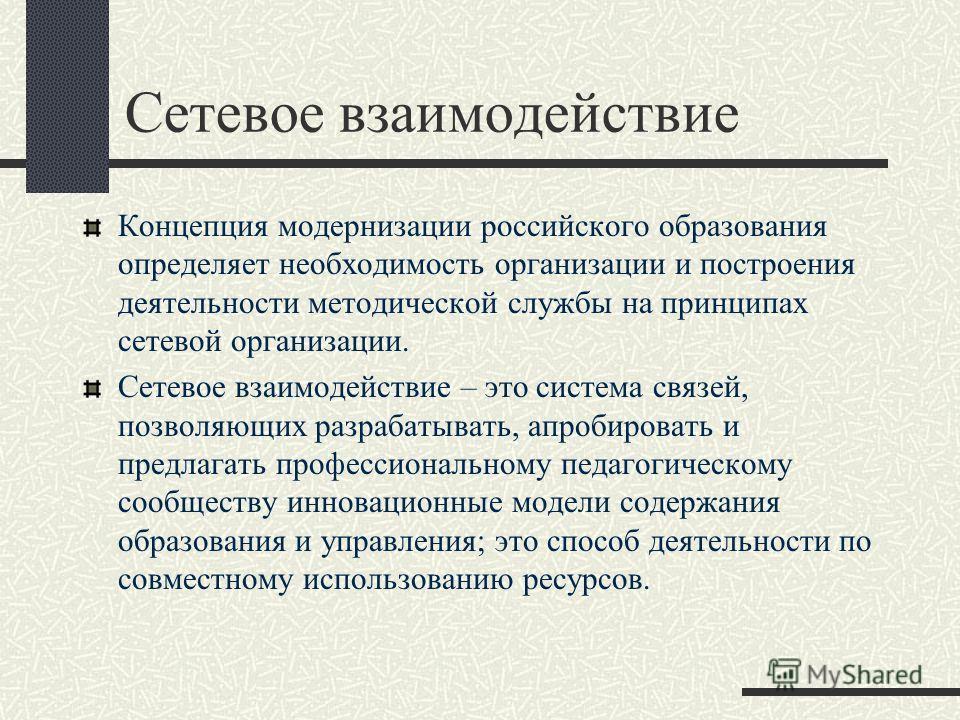 Сетевое взаимодействие Концепция модернизации российского образования определяет необходимость организации и построения деятельности методической службы на принципах сетевой организации. Сетевое взаимодействие – это система связей, позволяющих разраб