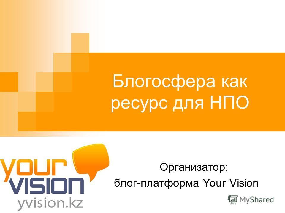 Блогосфера как ресурс для НПО Организатор: блог-платформа Your Vision