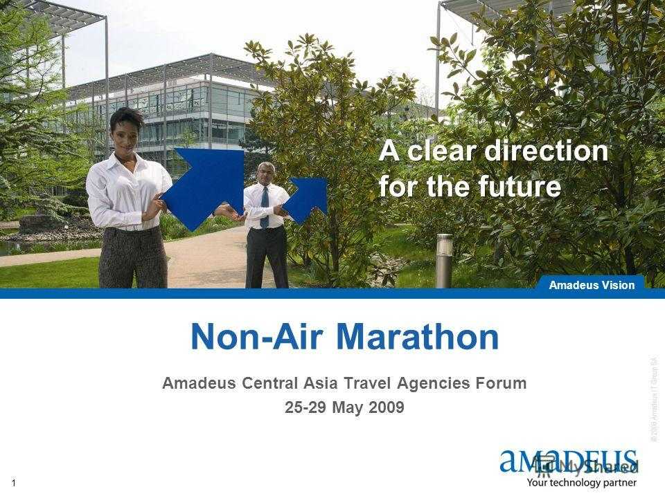 © 2008 Amadeus IT Group SA Amadeus Vision A clear direction for the future 1 Non-Air Marathon Amadeus Central Asia Travel Agencies Forum 25-29 May 2009