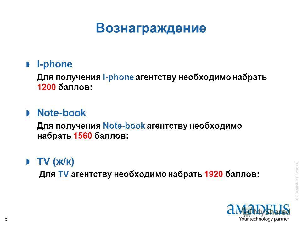 © 2008 Amadeus IT Group SA 5 Вознаграждение I-phone Для получения I-phone агентству необходимо набрать 1200 баллов: Note-book Для получения Note-book агентству необходимо набрать 1560 баллов: TV (ж/к) Для TV агентству необходимо набрать 1920 баллов: