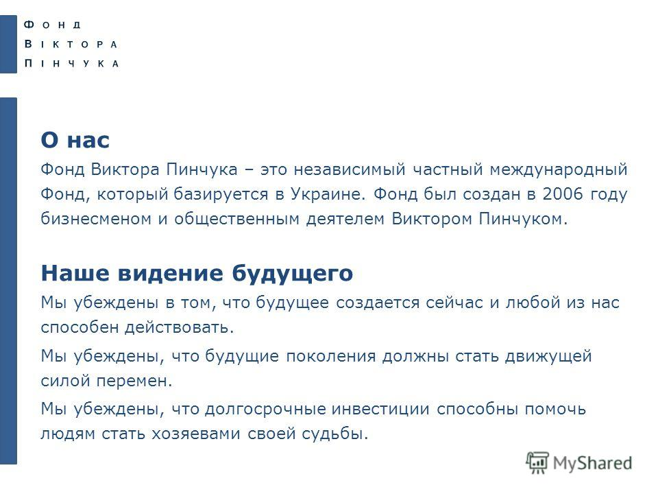 О нас Фонд Виктора Пинчука – это независимый частный международный Фонд, который базируется в Украине. Фонд был создан в 2006 году бизнесменом и общественным деятелем Виктором Пинчуком. Наше видение будущего Мы убеждены в том, что будущее создается с