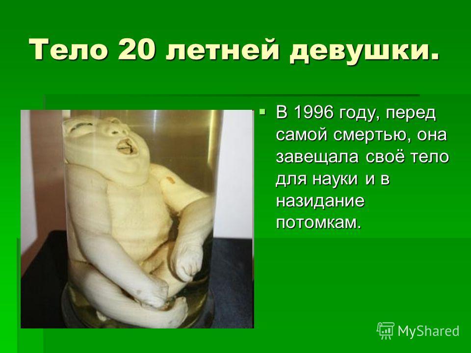 Тело 20 летней девушки. В 1996 году, перед самой смертью, она завещала своё тело для науки и в назидание потомкам. В 1996 году, перед самой смертью, она завещала своё тело для науки и в назидание потомкам.