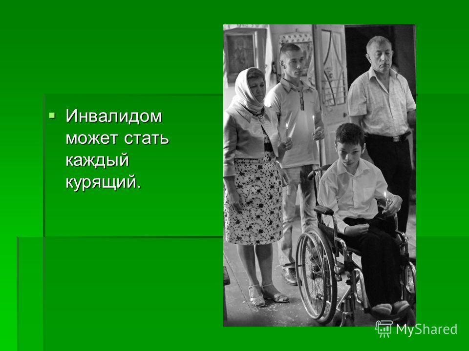 Инвалидом может стать каждый курящий. Инвалидом может стать каждый курящий.