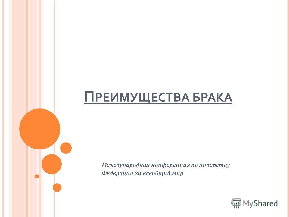 П РЕИМУЩЕСТВА БРАКА Международная конференция по лидерству Федерация за всеобщий мир