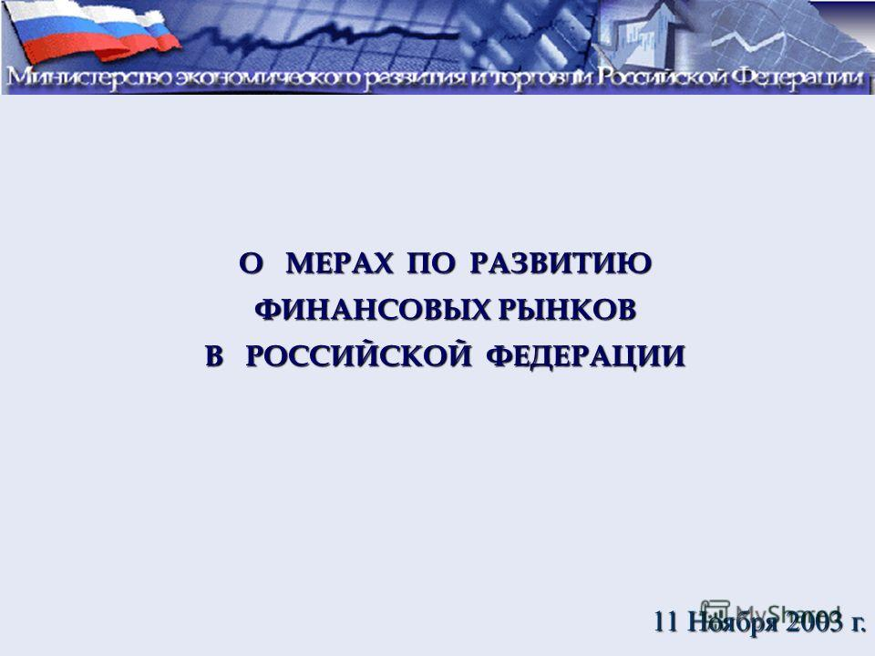 О МЕРАХ ПО РАЗВИТИЮ ФИНАНСОВЫХ РЫНКОВ В РОССИЙСКОЙ ФЕДЕРАЦИИ 11 Ноября 2003 г.