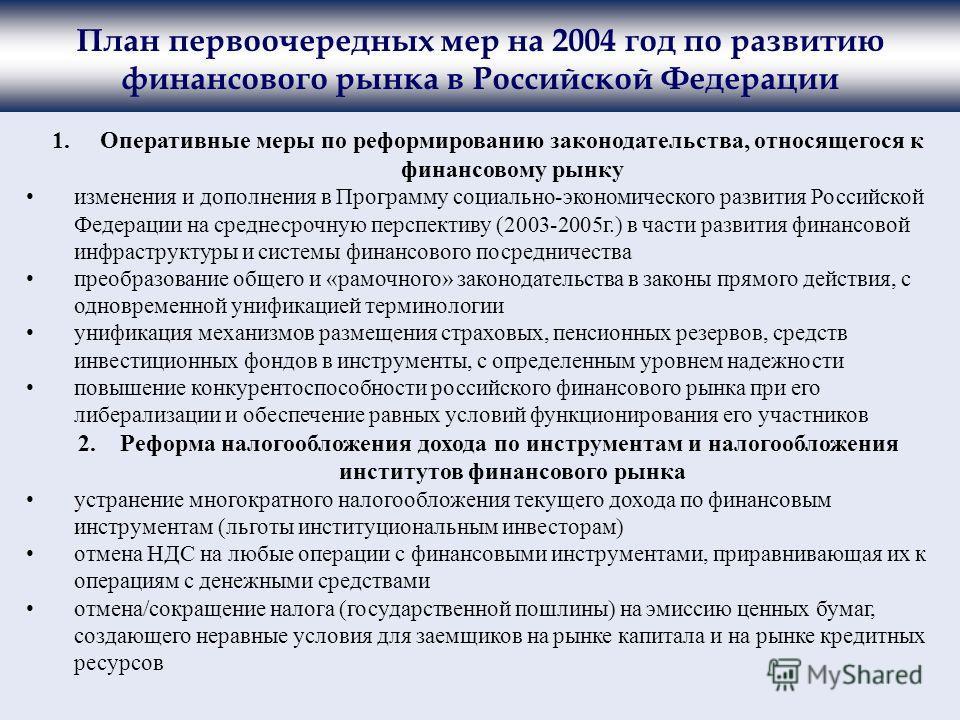 План первоочередных мер на 2004 год по развитию финансового рынка в Российской Федерации 1.Оперативные меры по реформированию законодательства, относящегося к финансовому рынку изменения и дополнения в Программу социально-экономического развития Росс