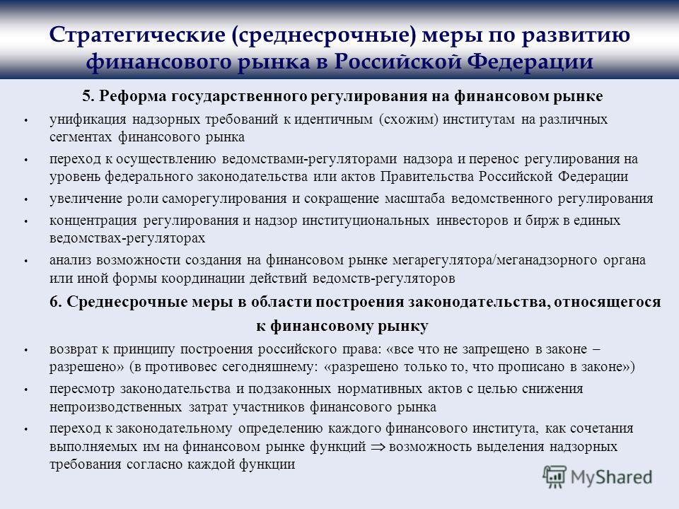 Стратегические (среднесрочные) меры по развитию финансового рынка в Российской Федерации 5. Реформа государственного регулирования на финансовом рынке унификация надзорных требований к идентичным (схожим) институтам на различных сегментах финансового