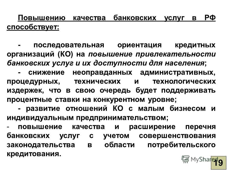 19 Повышению качества банковских услуг в РФ способствует: - последовательная ориентация кредитных организаций (КО) на повышение привлекательности банковских услуг и их доступности для населения; - снижение неоправданных административных, процедурных,