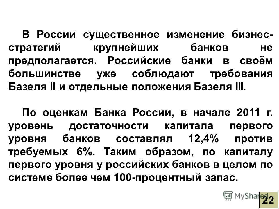 22 В России существенное изменение бизнес- стратегий крупнейших банков не предполагается. Российские банки в своём большинстве уже соблюдают требования Базеля II и отдельные положения Базеля III. По оценкам Банка России, в начале 2011 г. уровень дост
