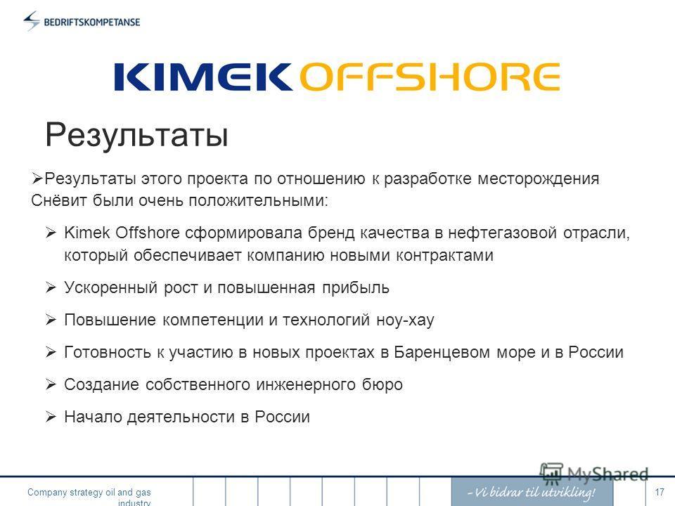 Company strategy oil and gas industry 17 Результаты Результаты этого проекта по отношению к разработке месторождения Снёвит были очень положительными: Kimek Offshore сформировала бренд качества в нефтегазовой отрасли, который обеспечивает компанию но