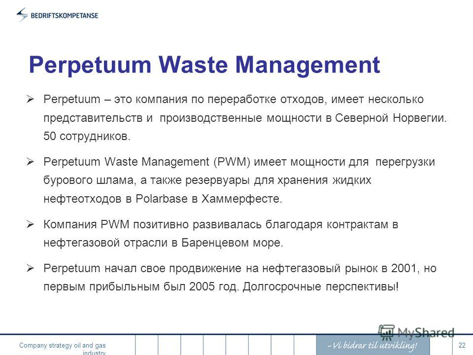 Company strategy oil and gas industry 22 Perpetuum Waste Management Perpetuum – это компания по переработке отходов, имеет несколько представительств и производственные мощности в Северной Норвегии. 50 сотрудников. Perpetuum Waste Management (PWM) им