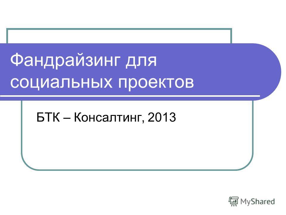 Фандрайзинг для социальных проектов БТК – Консалтинг, 2013
