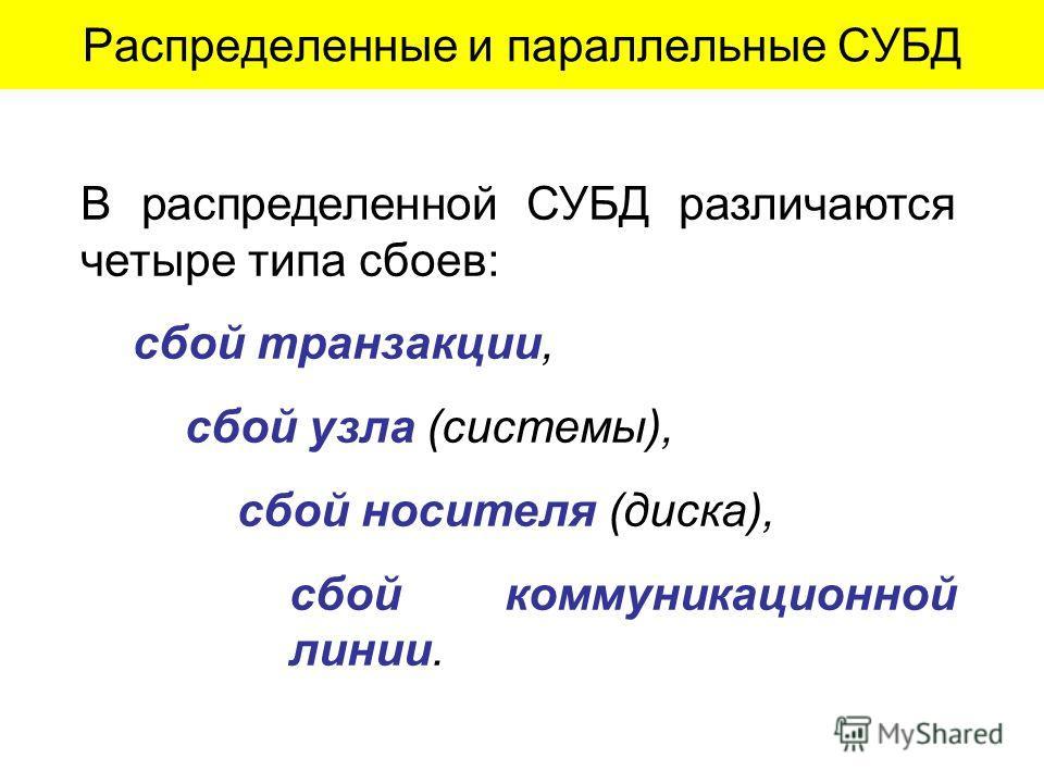 Распределенные и параллельные СУБД В распределенной СУБД различаются четыре типа сбоев: сбой транзакции, сбой узла (системы), сбой носителя (диска), сбой коммуникационной линии.