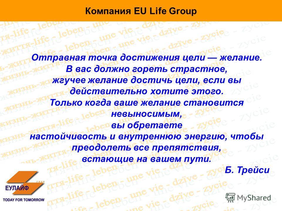 Компания EU Life Group Отправная точка достижения цели желание. В вас должно гореть страстное, жгучее желание достичь цели, если вы действительно хотите этого. Только когда ваше желание становится невыносимым, вы обретаете настойчивость и внутреннюю