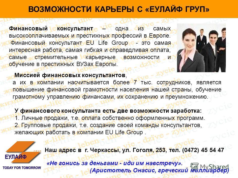 ВОЗМОЖНОСТИ КАРЬЕРЫ С «ЕУЛАЙФ ГРУП» Финансовый консультант – одна из самых высокооплачиваемых и престижных профессий в Европе. Финансовый консультант EU Life Group - это самая интересная работа, самая гибкая и справедливая оплата, самые стремительные