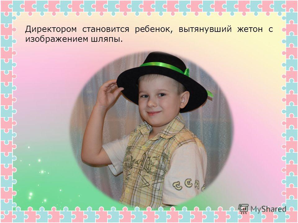 Директором становится ребенок, вытянувший жетон с изображением шляпы.