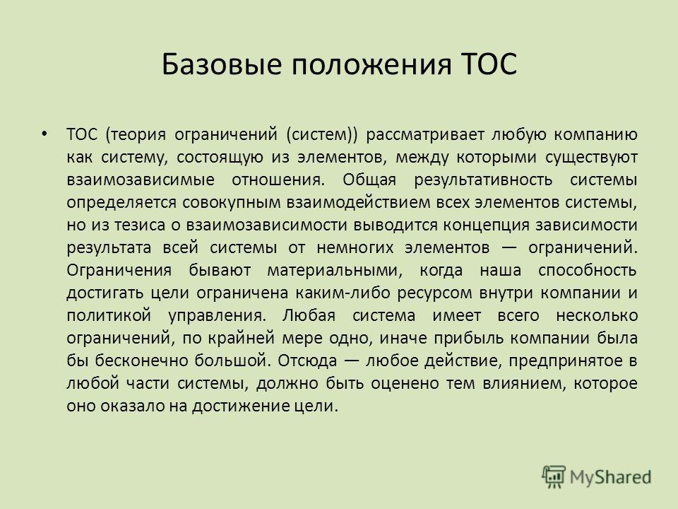 Базовые положения ТОС ТОС (теория ограничений (систем)) рассматривает любую компанию как систему, состоящую из элементов, между которыми существуют взаимозависимые отношения. Общая результативность системы определяется совокупным взаимодействием всех