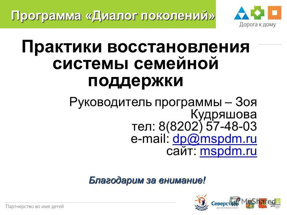 Программа «Диалог поколений» Практики восстановления системы семейной поддержки Руководитель программы – Зоя Кудряшова тел: 8(8202) 57-48-03 e-mail: dp@mspdm.rudp@mspdm.ru сайт: mspdm.rumspdm.ru Благодарим за внимание!
