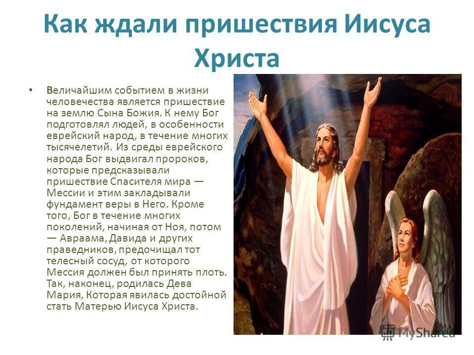 Как ждали пришествия Иисуса Христа Величайшим событием в жизни человечества является пришествие на землю Сына Божия. К нему Бог подготовлял людей, в особенности еврейский народ, в течение многих тысячелетий. Из среды еврейского народа Бог выдвигал пр