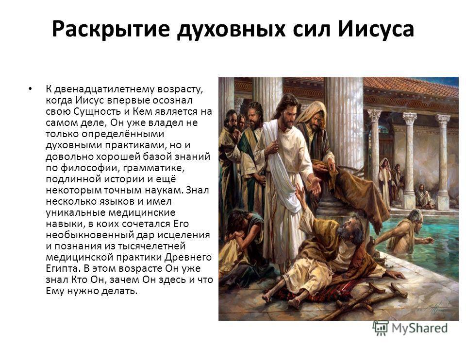 Раскрытие духовных сил Иисуса К двенадцатилетнему возрасту, когда Иисус впервые осознал свою Сущность и Кем является на самом деле, Он уже владел не только определёнными духовными практиками, но и довольно хорошей базой знаний по философии, грамматик