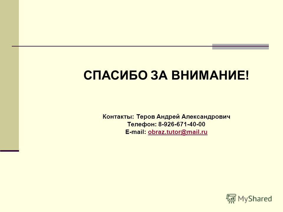 СПАСИБО ЗА ВНИМАНИЕ! Контакты: Теров Андрей Александрович Телефон: 8-926-671-40-00 E-mail: obraz.tutor@mail.ruobraz.tutor@mail.ru