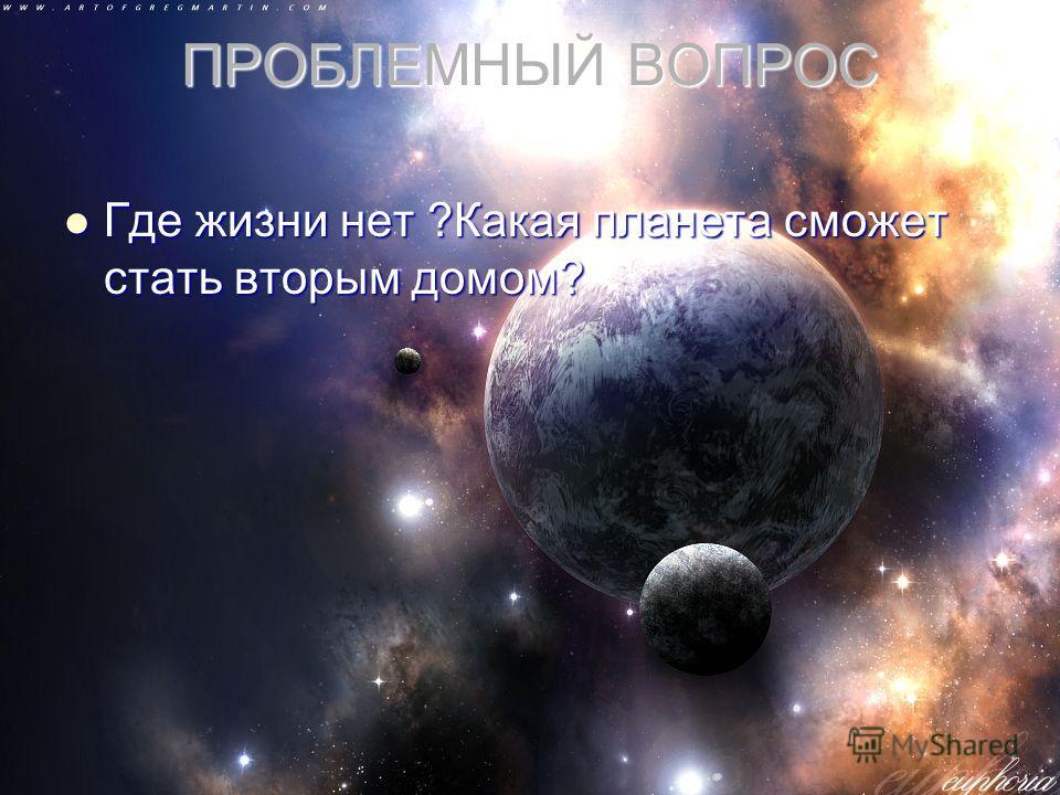 ПРОБЛЕМНЫЙ ВОПРОС Где жизни нет ?Какая планета сможет стать вторым домом? Где жизни нет ?Какая планета сможет стать вторым домом?