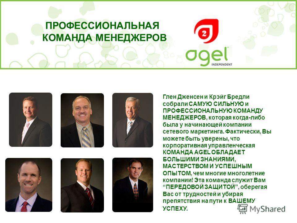 Глен Дженсен и Крэйг Бредли собрали САМУЮ СИЛЬНУЮ и ПРОФЕССИОНАЛЬНУЮ КОМАНДУ МЕНЕДЖЕРОВ, которая когда-либо была у начинающей компании сетевого маркетинга. Фактически, Вы можете быть уверены, что корпоративная управленческая КОМАНДА AGEL ОБЛАДАЕТ БОЛ