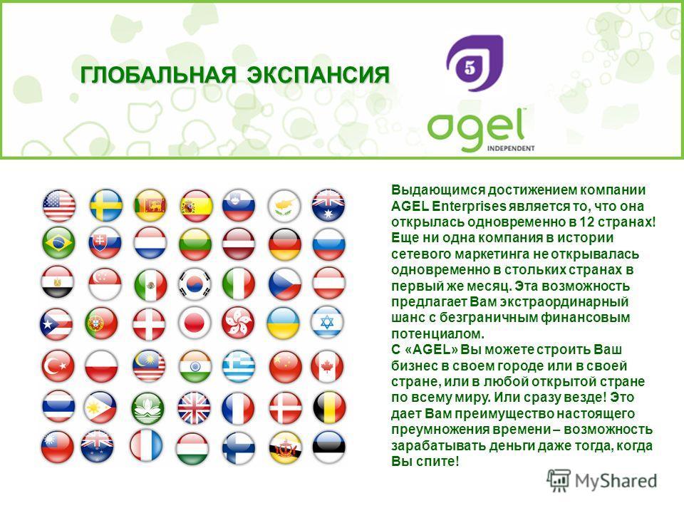 Выдающимся достижением компании AGEL Enterprises является то, что она открылась одновременно в 12 странах! Еще ни одна компания в истории сетевого маркетинга не открывалась одновременно в стольких странах в первый же месяц. Эта возможность предлагает