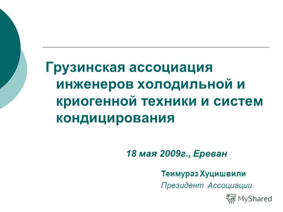 Грузинская ассоциация инженеров холодильной и криогенной техники и систем кондицирования Теимураз Хуцишвили Президент Ассоциации 18 мая 2009г., Ереван