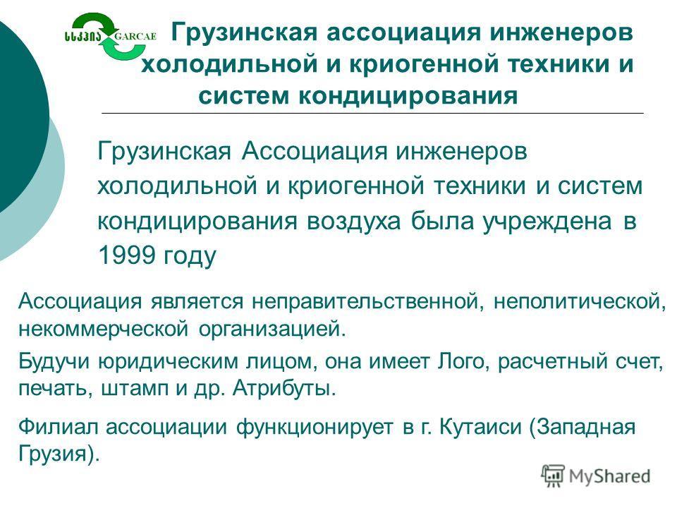Грузинская ассоциация инженеров холодильной и криогенной техники и систем кондицирования Грузинская Ассоциация инженеров холодильной и криогенной техники и систем кондицирования воздуха была учреждена в 1999 году Ассоциация является неправительственн