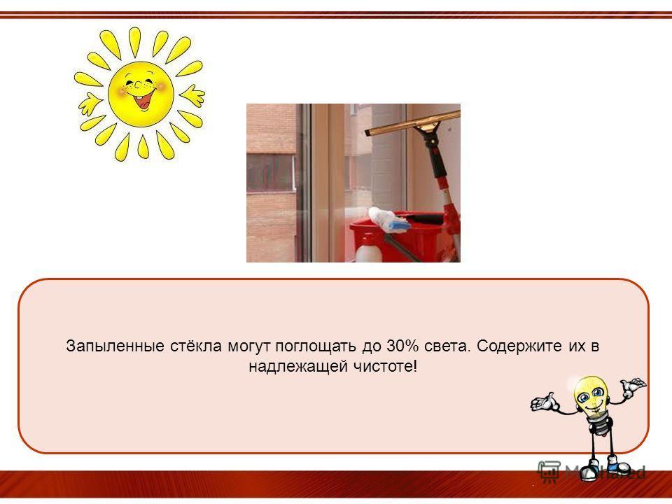Запыленные стёкла могут поглощать до 30% света. Содержите их в надлежащей чистоте!