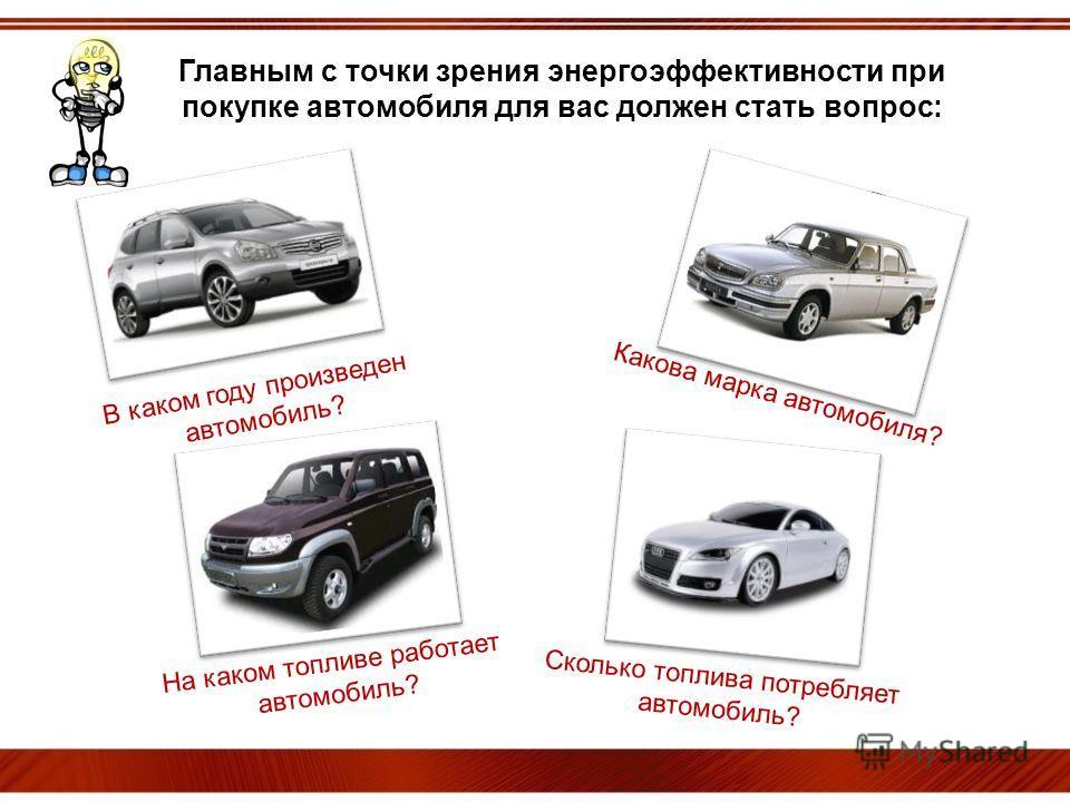 ОЙ! Главным с точки зрения энергоэффективности при покупке автомобиля для вас должен стать вопрос: В каком году произведен автомобиль? На каком топливе работает автомобиль? Какова марка автомобиля? Сколько топлива потребляет автомобиль?